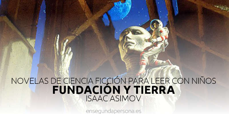 Novelas de ciencia-ficción para leer con niños: Fundación y Tierra, de Isaac Asimov