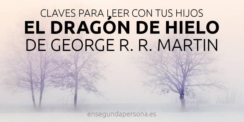 """Claves para leer """"El dragón de hielo"""" de George R. R. Martin con tus hijos"""